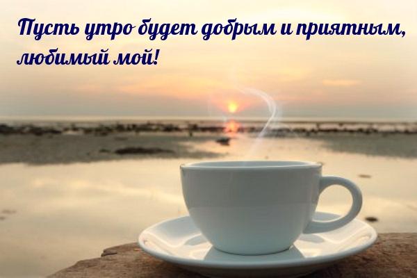 Пусть утро будет добрым и приятным, любимый мой!