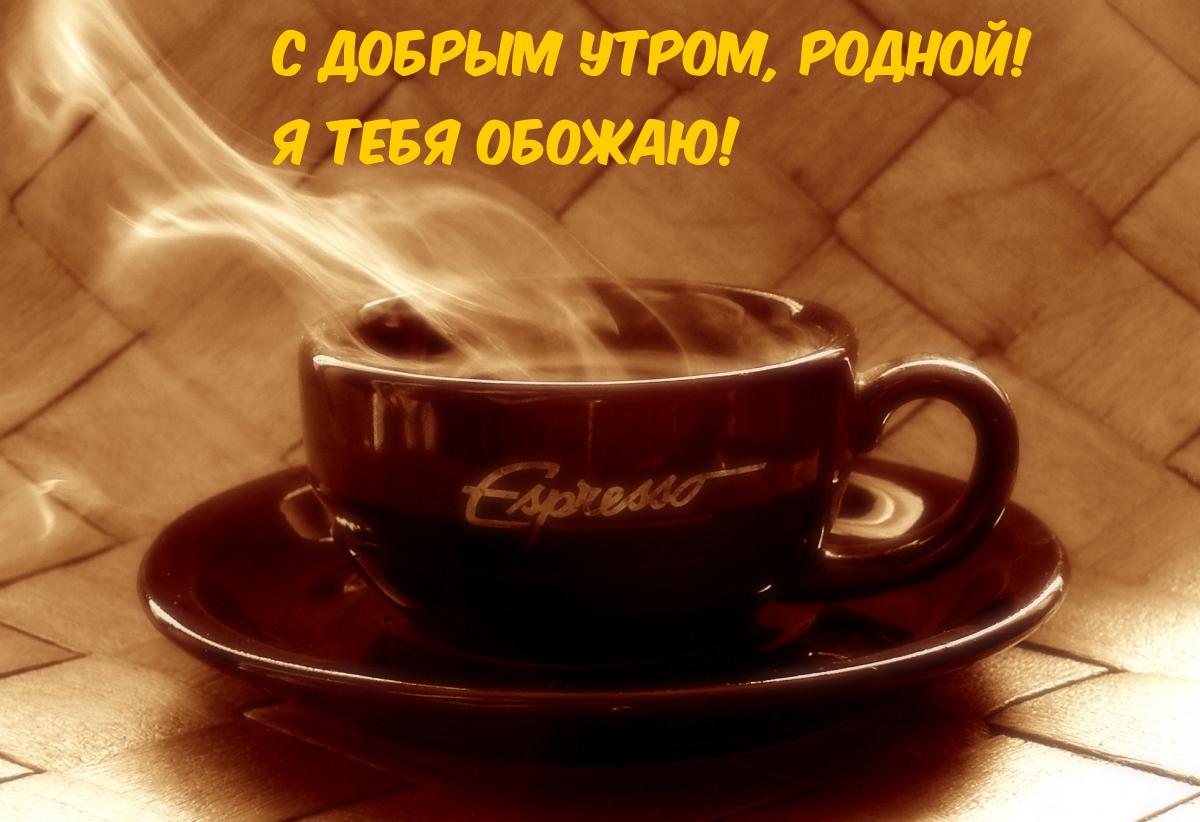 С добрым утром, родной! Я тебя обожаю!